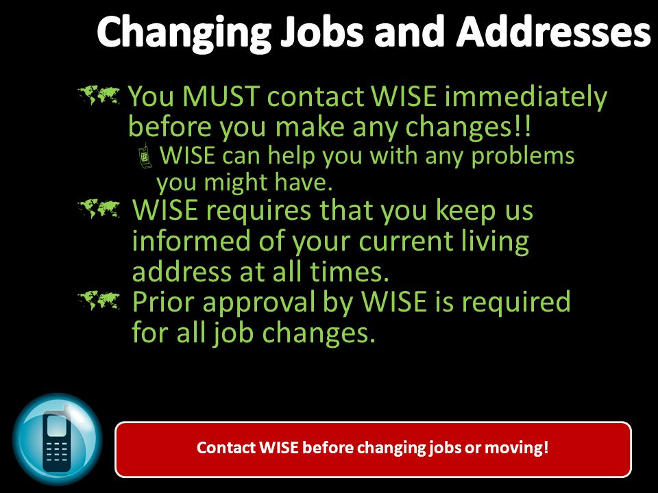 Contact WISE before changing jobs or moving!  You MUST contact WISE immediately before you make any changes!!  WISE can help you with any problems y