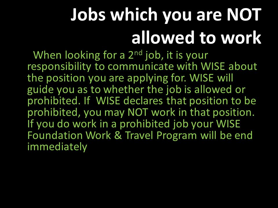 Jobs which you are NOT allowed to work When looking for a 2 nd job, it is your responsibility to communicate with WISE about the position you are applying for.