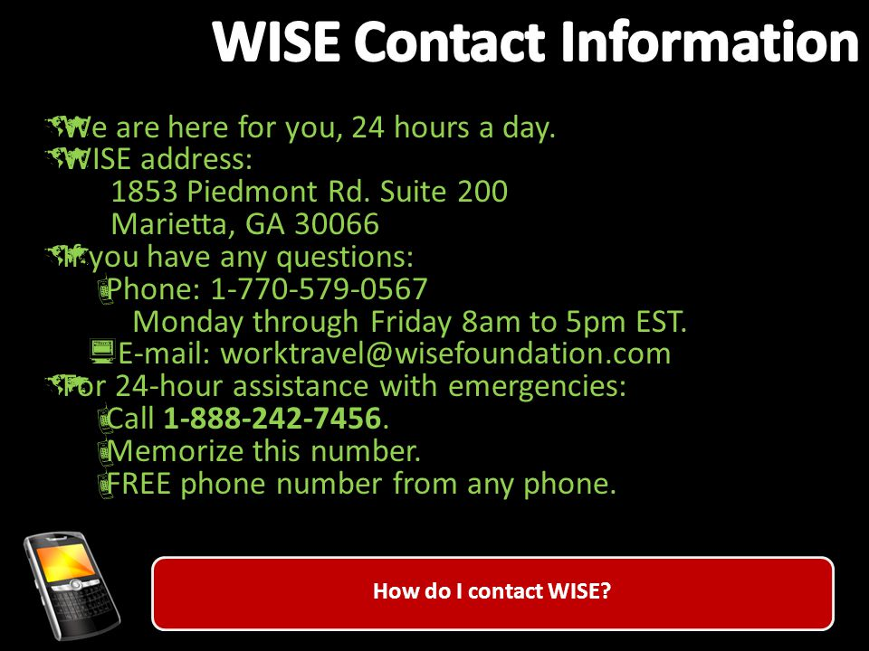 How do I contact WISE.  We are here for you, 24 hours a day.