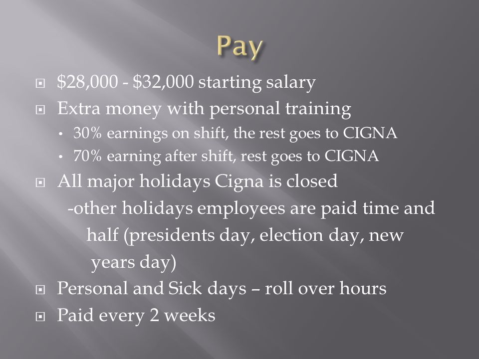  $28,000 - $32,000 starting salary  Extra money with personal training 30% earnings on shift, the rest goes to CIGNA 70% earning after shift, rest goes to CIGNA  All major holidays Cigna is closed -other holidays employees are paid time and half (presidents day, election day, new years day)  Personal and Sick days – roll over hours  Paid every 2 weeks