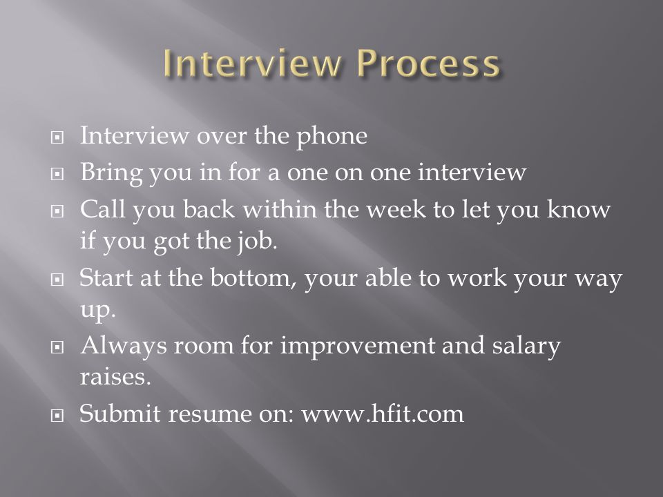  Interview over the phone  Bring you in for a one on one interview  Call you back within the week to let you know if you got the job.