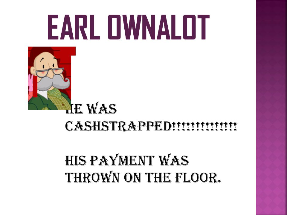 HE WAS CASHSTRAPPED!!!!!!!!!!!!!! HIS PAYMENT WAS THROWN ON THE FLOOR.