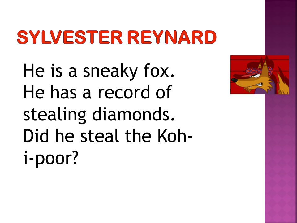 He is a sneaky fox. He has a record of stealing diamonds. Did he steal the Koh- i-poor?