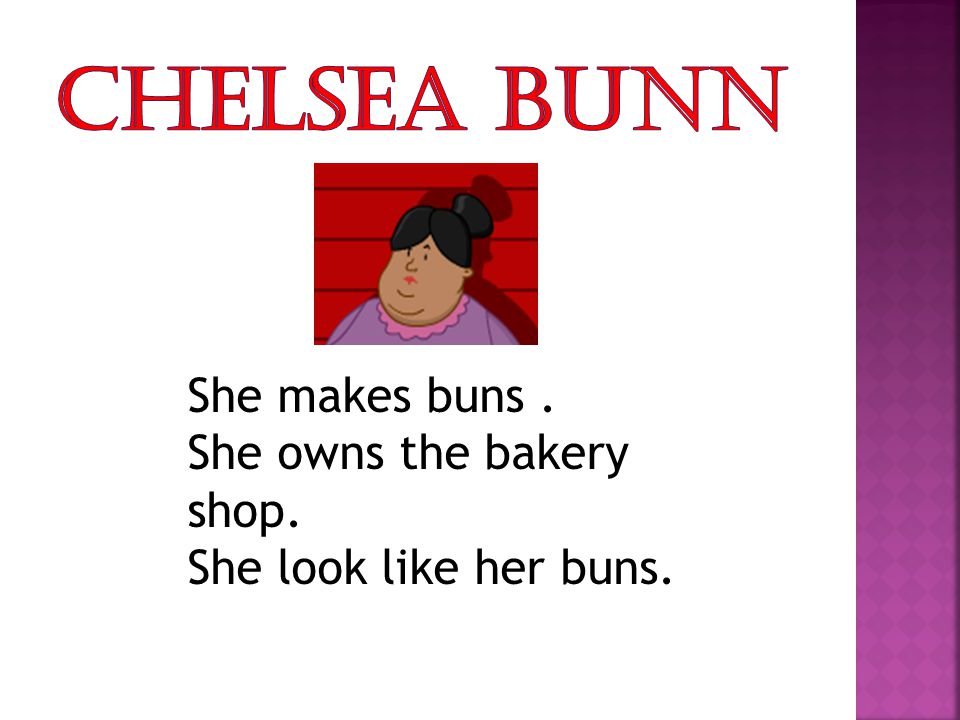 She makes buns. She owns the bakery shop. She look like her buns.