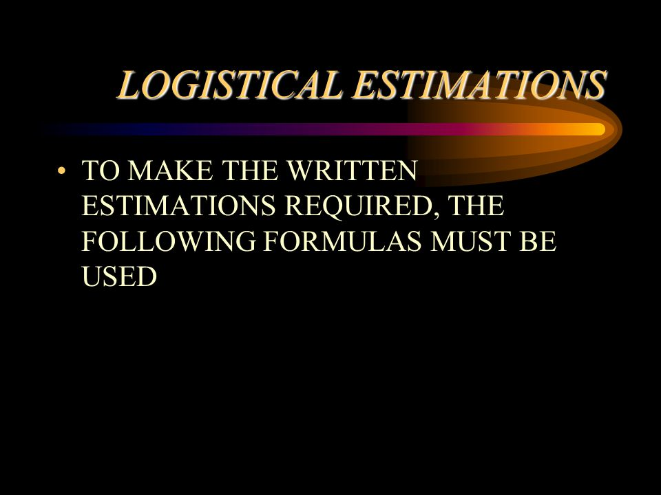 LOGISTICAL ESTIMATIONS TO MAKE THE WRITTEN ESTIMATIONS REQUIRED, THE FOLLOWING FORMULAS MUST BE USED