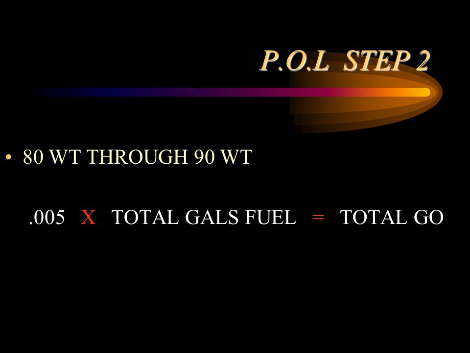 P.O.L STEP 2 80 WT THROUGH 90 WT.005 X TOTAL GALS FUEL = TOTAL GO