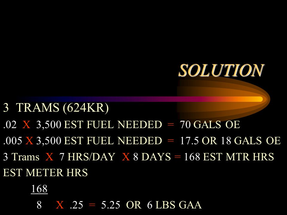 SOLUTION 3 TRAMS (624KR).02 X 3,500 EST FUEL NEEDED = 70 GALS OE.005 X 3,500 EST FUEL NEEDED = 17.5 OR 18 GALS OE 3 Trams X 7 HRS/DAY X 8 DAYS = 168 EST MTR HRS EST METER HRS 168 8 X.25 = 5.25 OR 6 LBS GAA