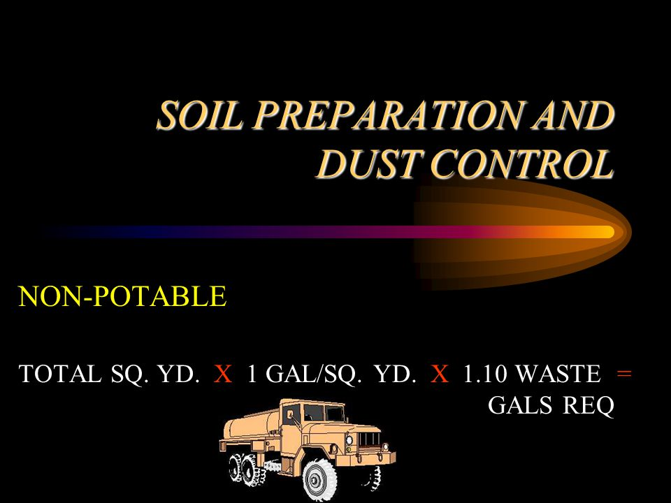 SOIL PREPARATION AND DUST CONTROL NON-POTABLE TOTAL SQ. YD. X 1 GAL/SQ. YD. X 1.10 WASTE = GALS REQ