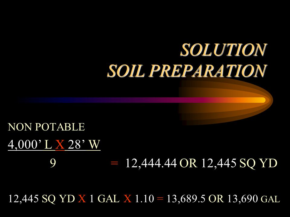 SOLUTION SOIL PREPARATION NON POTABLE 4,000' L X 28' W 9 = 12,444.44 OR 12,445 SQ YD 12,445 SQ YD X 1 GAL X 1.10 = 13,689.5 OR 13,690 GAL