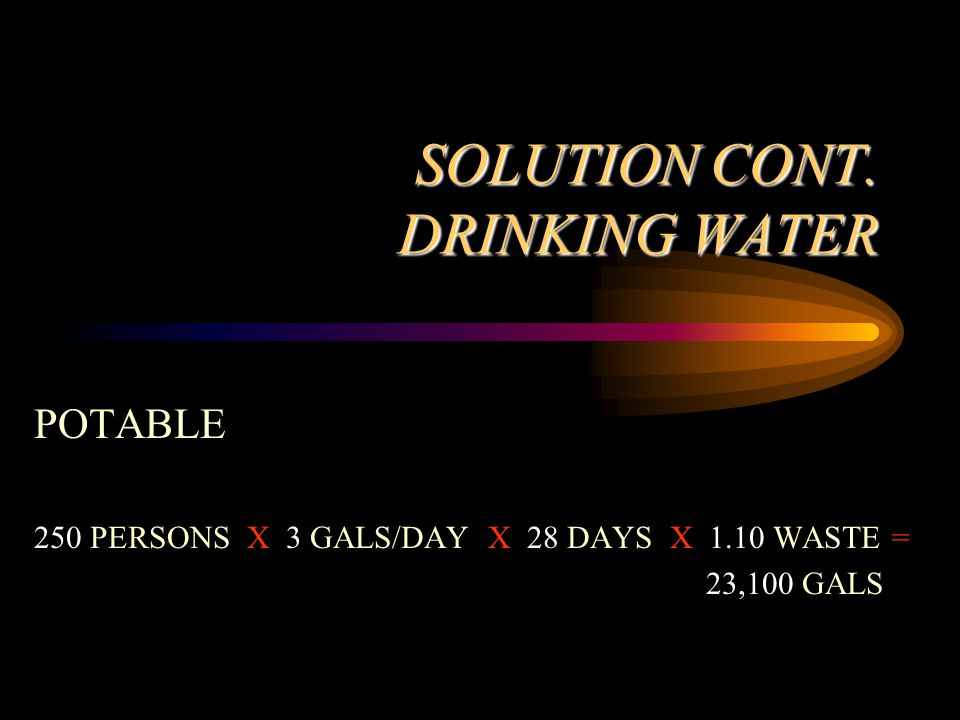 SOLUTION CONT. DRINKING WATER POTABLE 250 PERSONS X 3 GALS/DAY X 28 DAYS X 1.10 WASTE = 23,100 GALS