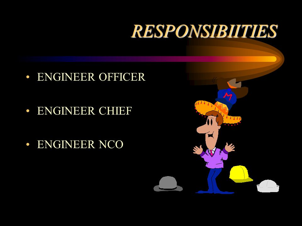 RESPONSIBIITIES ENGINEER OFFICER ENGINEER CHIEF ENGINEER NCO