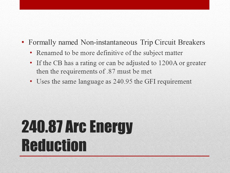 240.87 Arc Energy Reduction Formally named Non-instantaneous Trip Circuit Breakers Renamed to be more definitive of the subject matter If the CB has a