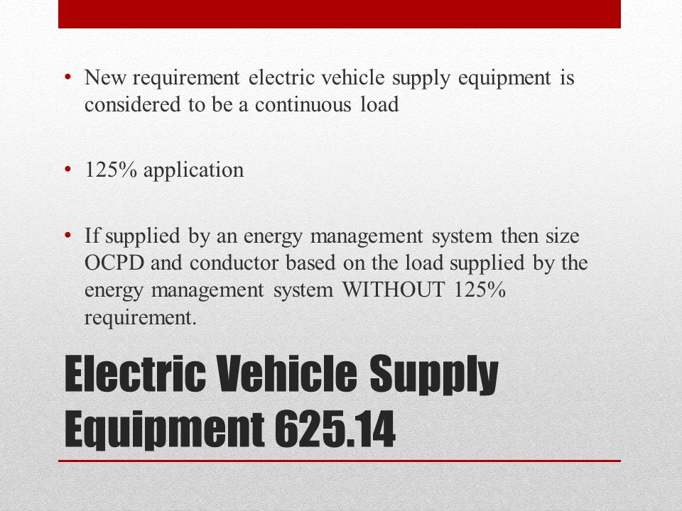 Electric Vehicle Supply Equipment 625.14 New requirement electric vehicle supply equipment is considered to be a continuous load 125% application If s