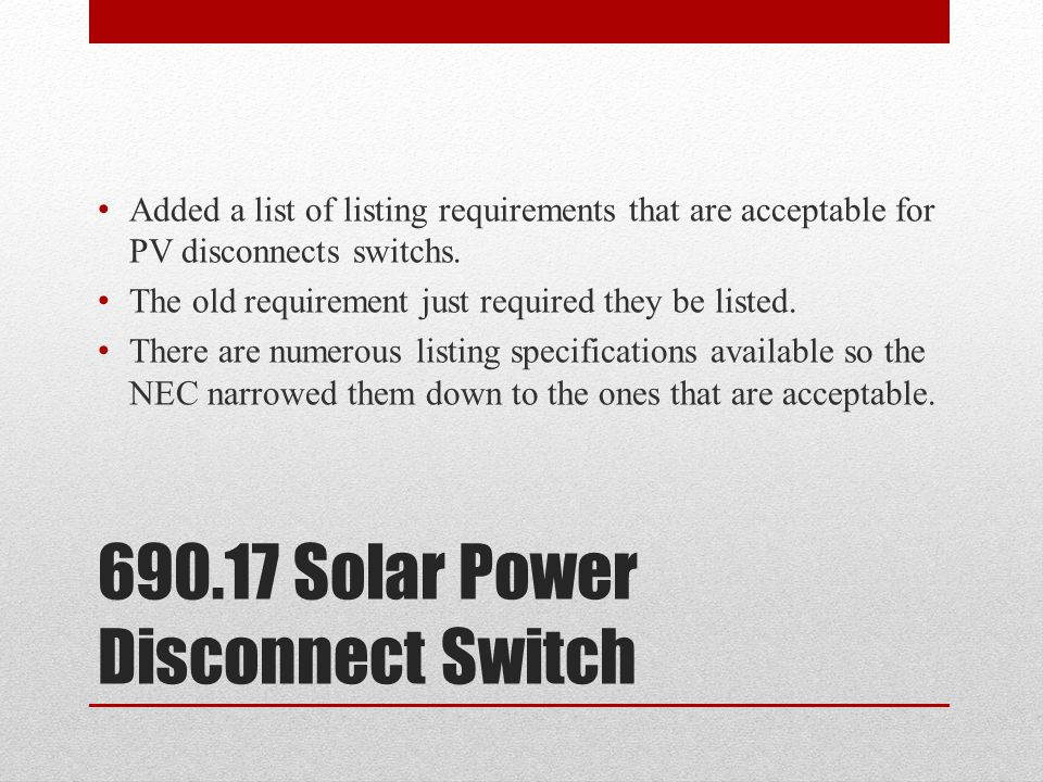 690.17 Solar Power Disconnect Switch Added a list of listing requirements that are acceptable for PV disconnects switchs. The old requirement just req