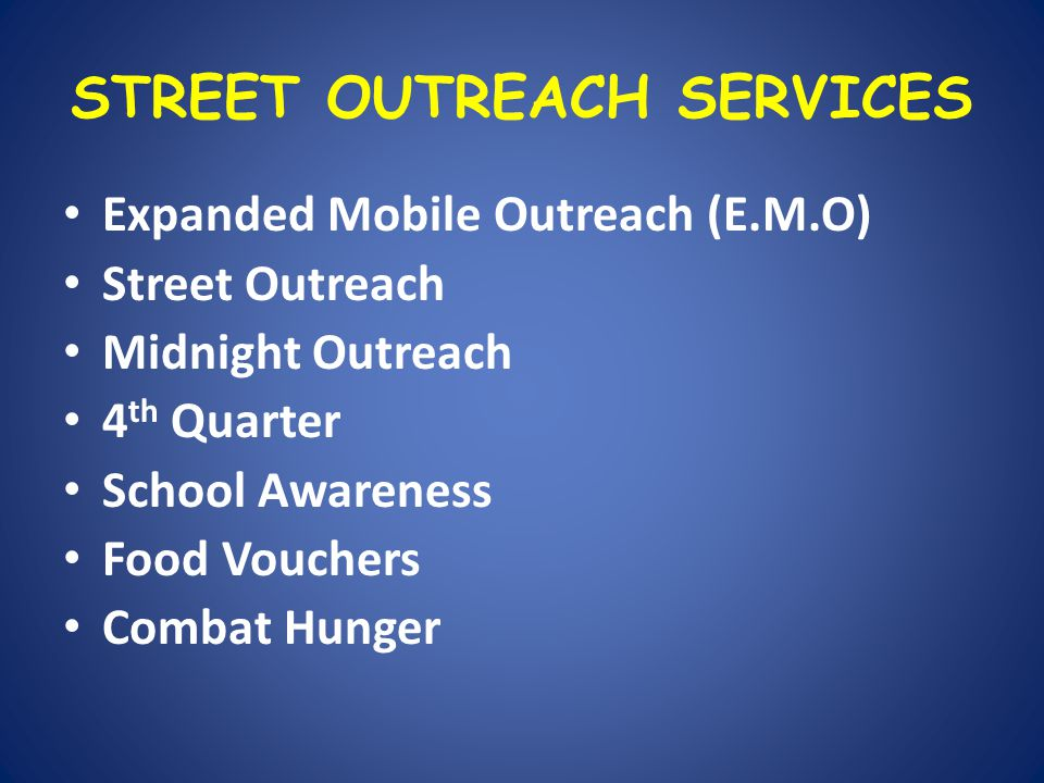 STREET OUTREACH SERVICES Expanded Mobile Outreach (E.M.O) Street Outreach Midnight Outreach 4 th Quarter School Awareness Food Vouchers Combat Hunger