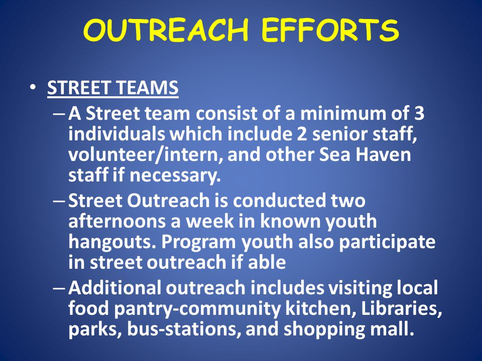 OUTREACH EFFORTS STREET TEAMS – A Street team consist of a minimum of 3 individuals which include 2 senior staff, volunteer/intern, and other Sea Haven staff if necessary.