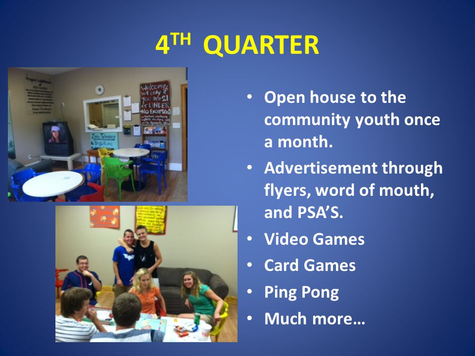 4 TH QUARTER Open house to the community youth once a month.
