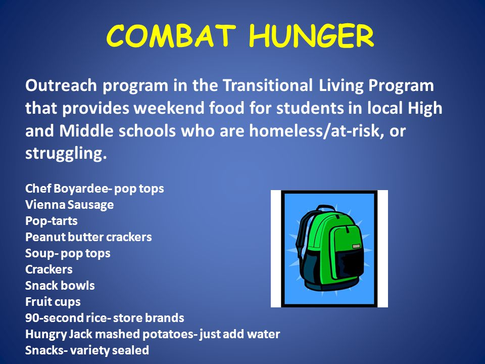 COMBAT HUNGER Outreach program in the Transitional Living Program that provides weekend food for students in local High and Middle schools who are homeless/at-risk, or struggling.