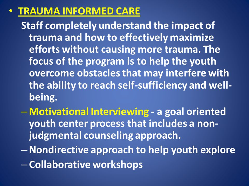 TRAUMA INFORMED CARE Staff completely understand the impact of trauma and how to effectively maximize efforts without causing more trauma.
