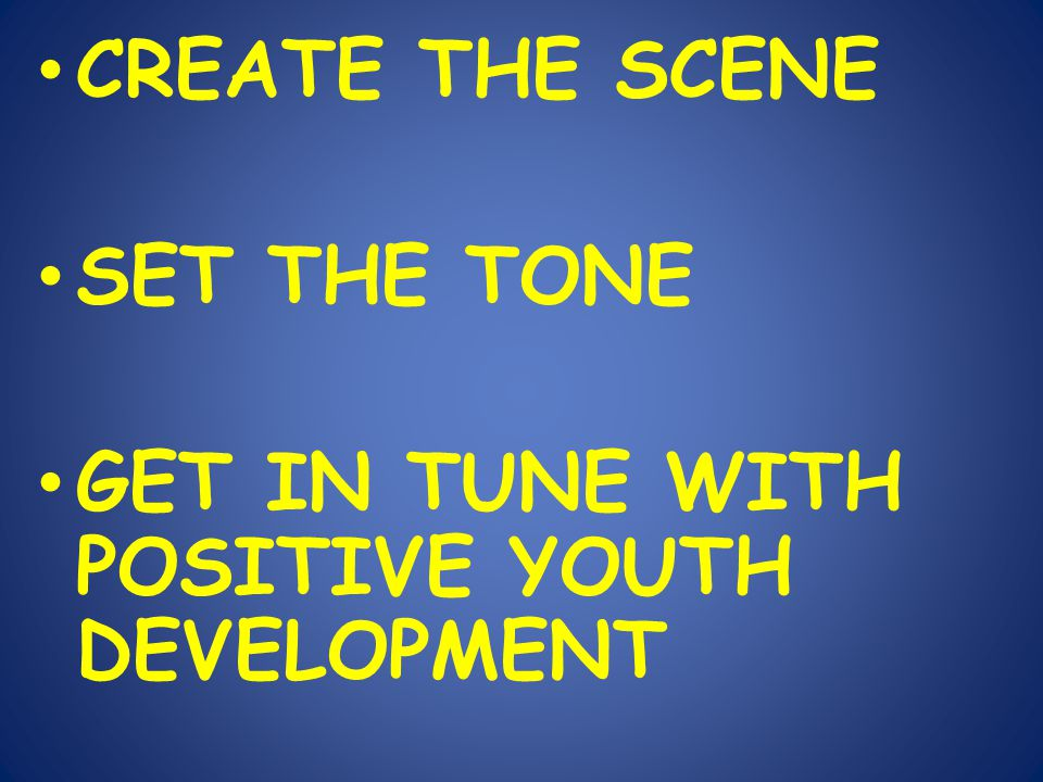CREATE THE SCENE SET THE TONE GET IN TUNE WITH POSITIVE YOUTH DEVELOPMENT