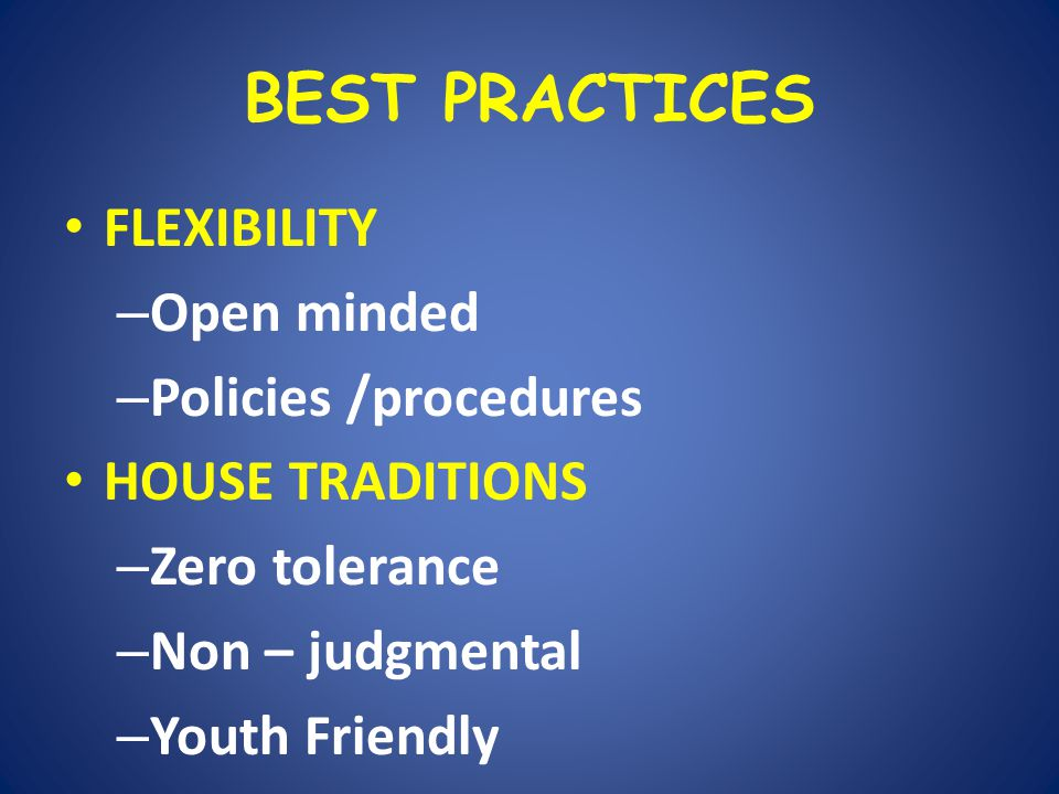 BEST PRACTICES FLEXIBILITY – Open minded – Policies /procedures HOUSE TRADITIONS – Zero tolerance – Non – judgmental – Youth Friendly