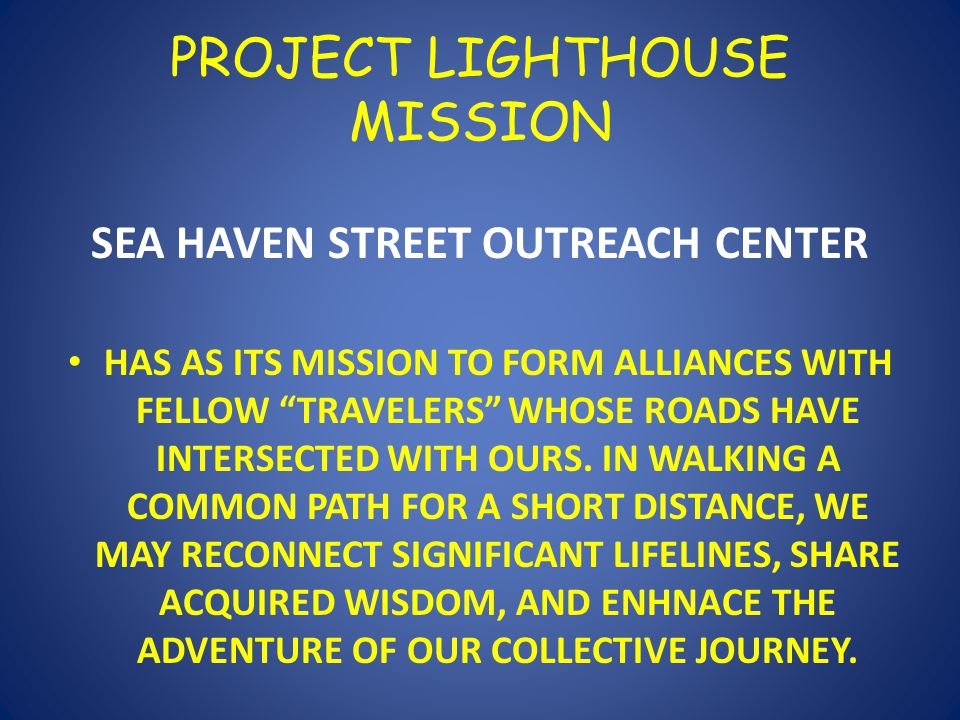 PROJECT LIGHTHOUSE MISSION SEA HAVEN STREET OUTREACH CENTER HAS AS ITS MISSION TO FORM ALLIANCES WITH FELLOW TRAVELERS WHOSE ROADS HAVE INTERSECTED WITH OURS.