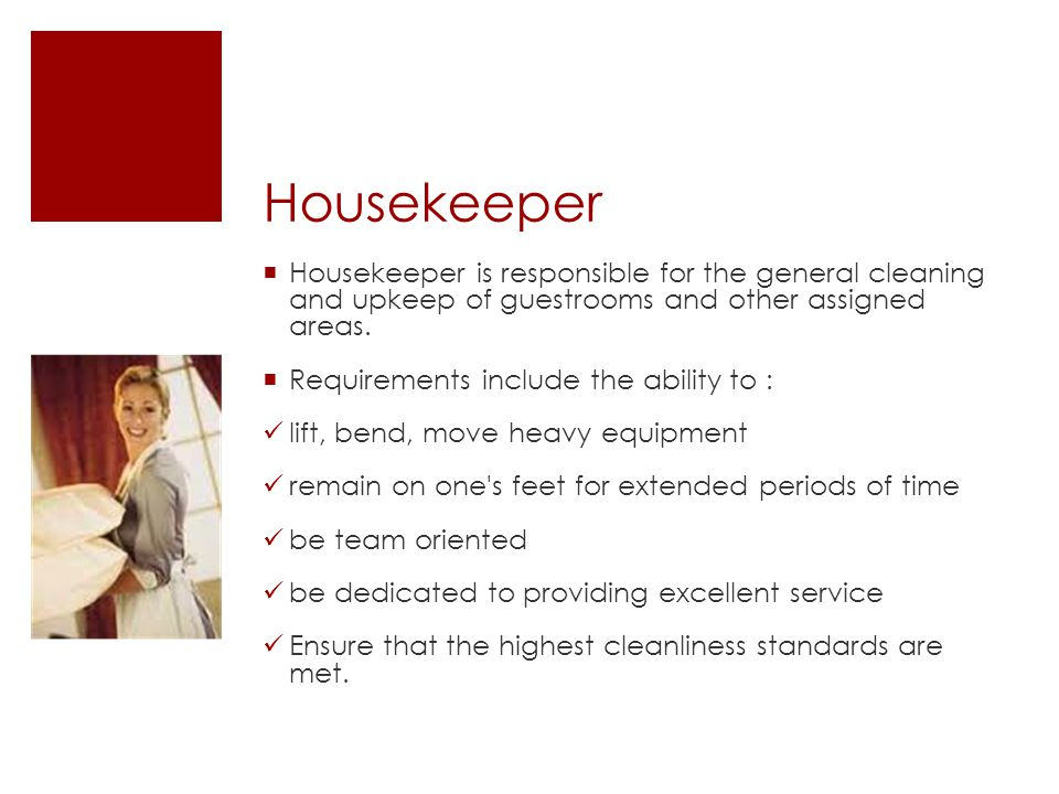 Housekeeper  Housekeeper is responsible for the general cleaning and upkeep of guestrooms and other assigned areas.  Requirements include the abilit