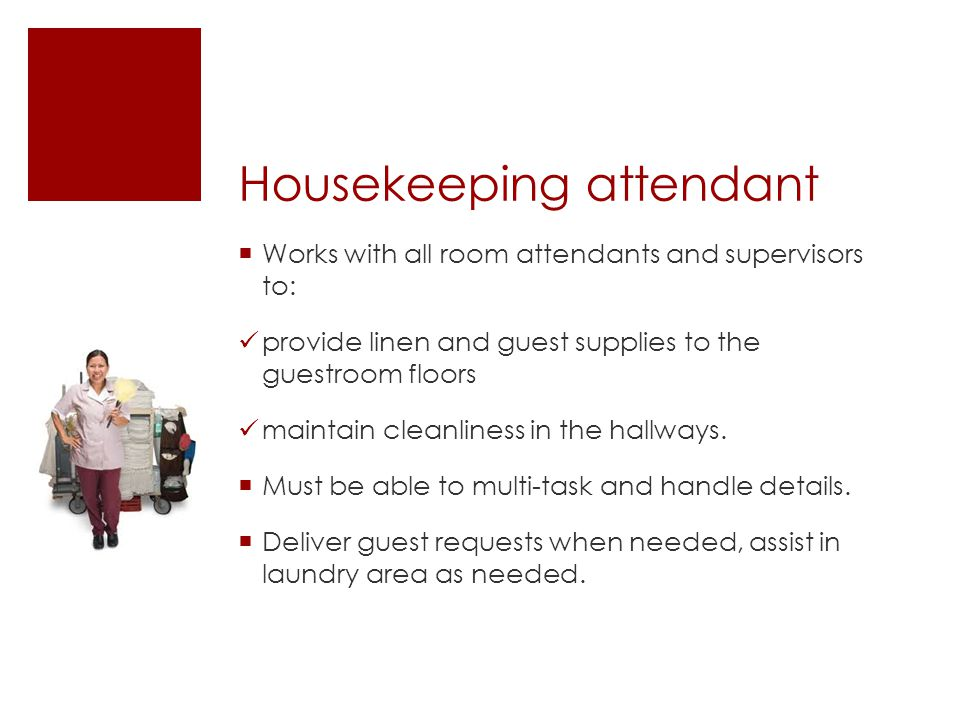 Housekeeping attendant  Works with all room attendants and supervisors to: provide linen and guest supplies to the guestroom floors maintain cleanliness in the hallways.