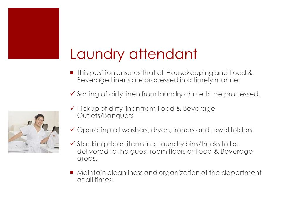 Laundry attendant  This position ensures that all Housekeeping and Food & Beverage Linens are processed in a timely manner Sorting of dirty linen from laundry chute to be processed.