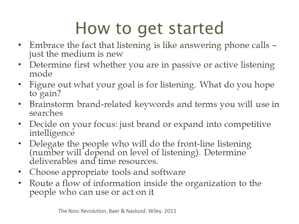How to get started Embrace the fact that listening is like answering phone calls – just the medium is new Determine first whether you are in passive or active listening mode Figure out what your goal is for listening.