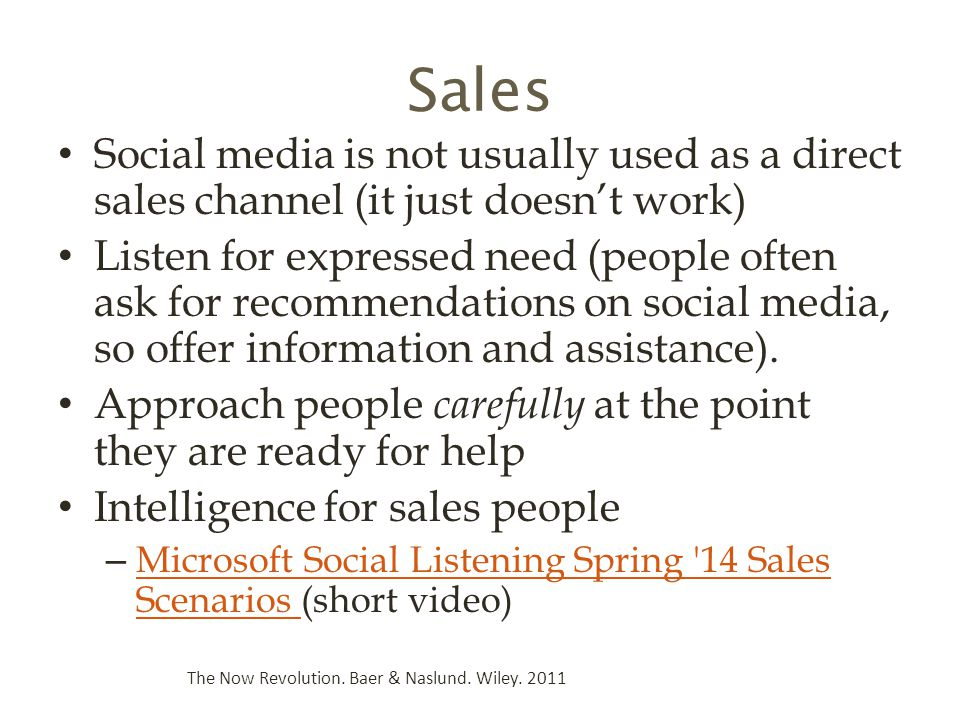 Sales Social media is not usually used as a direct sales channel (it just doesn't work) Listen for expressed need (people often ask for recommendations on social media, so offer information and assistance).
