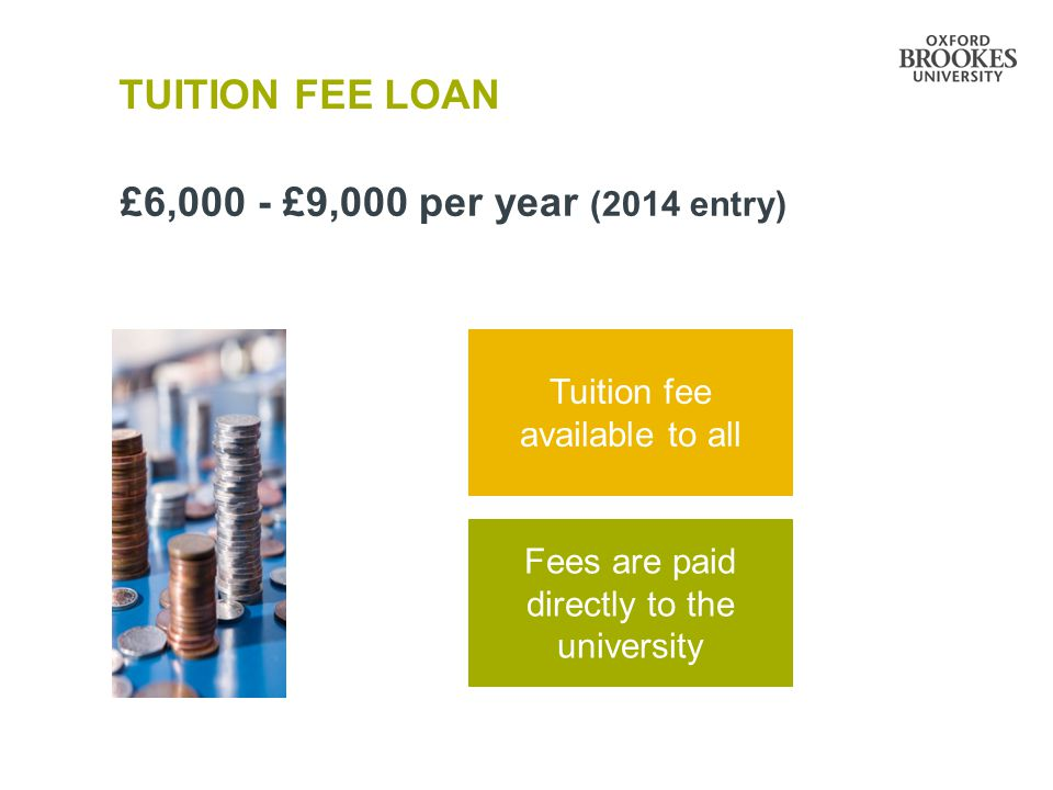 TUITION FEE LOAN £6,000 - £9,000 per year (2014 entry) Tuition fee available to all Fees are paid directly to the university