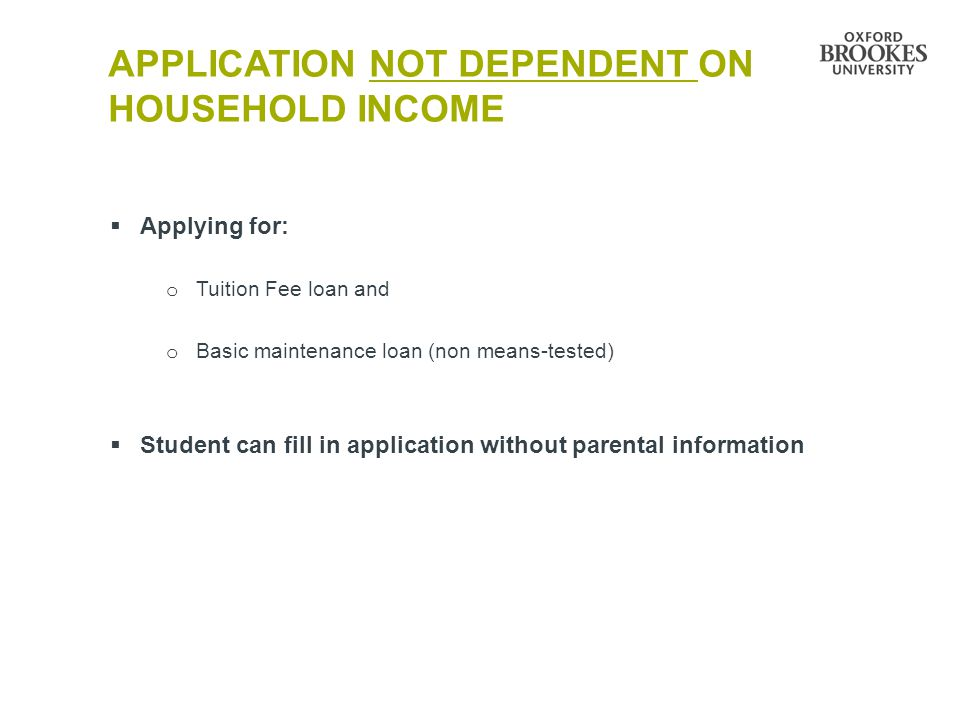 APPLICATION NOT DEPENDENT ON HOUSEHOLD INCOME  Applying for: o Tuition Fee loan and o Basic maintenance loan (non means-tested)  Student can fill in application without parental information