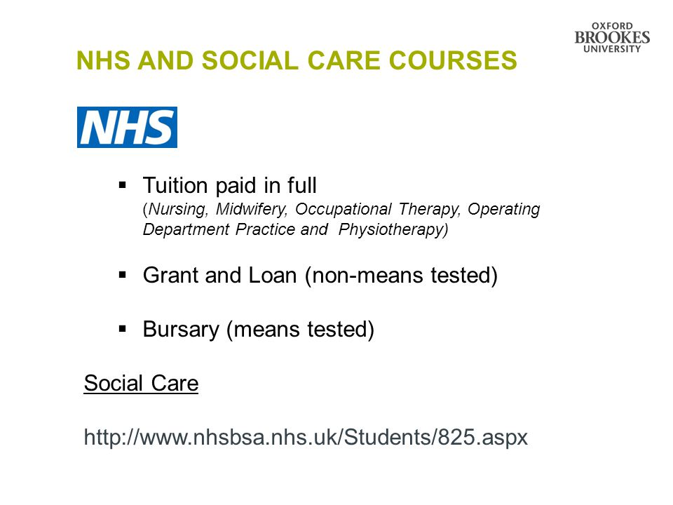 NHS AND SOCIAL CARE COURSES  Tuition paid in full (Nursing, Midwifery, Occupational Therapy, Operating Department Practice and Physiotherapy)  Grant and Loan (non-means tested)  Bursary (means tested) Social Care http://www.nhsbsa.nhs.uk/Students/825.aspx