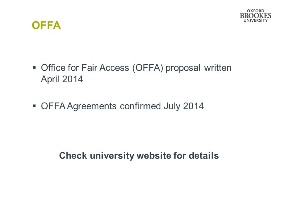 OFFA  Office for Fair Access (OFFA) proposal written April 2014  OFFA Agreements confirmed July 2014 Check university website for details