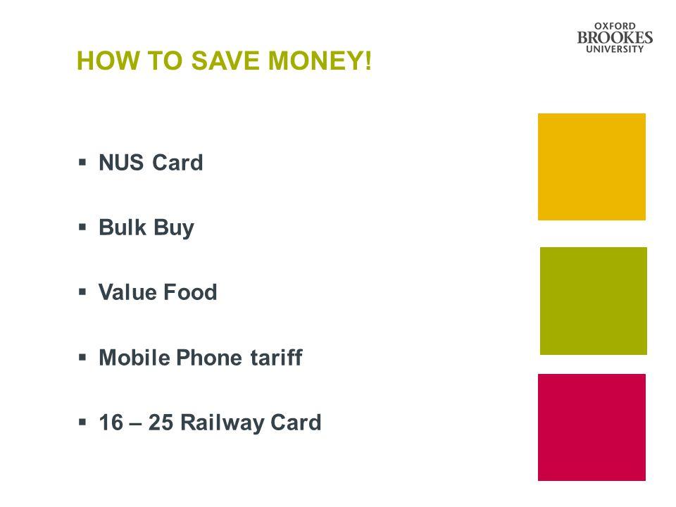 HOW TO SAVE MONEY!  NUS Card  Bulk Buy  Value Food  Mobile Phone tariff  16 – 25 Railway Card