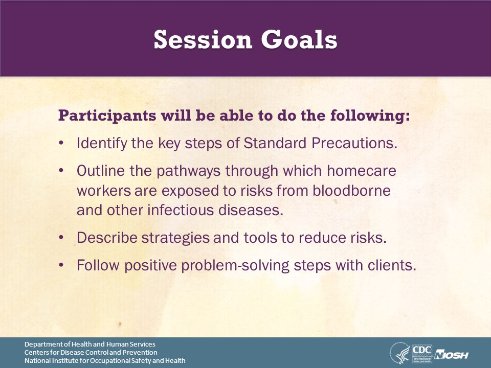 Session Goals Participants will be able to do the following: Identify the key steps of Standard Precautions.