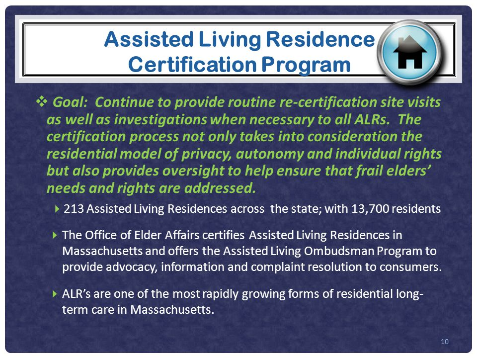 Assisted Living Residence Certification Program  Goal: Continue to provide routine re-certification site visits as well as investigations when necessary to all ALRs.