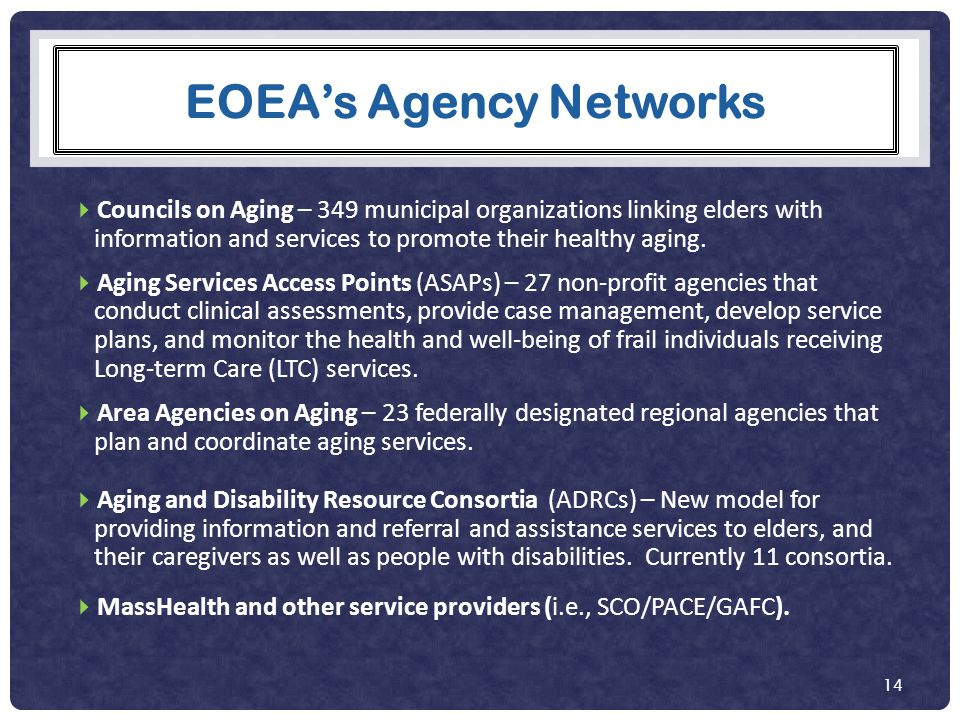 EOEA's Agency Networks  Councils on Aging – 349 municipal organizations linking elders with information and services to promote their healthy aging.