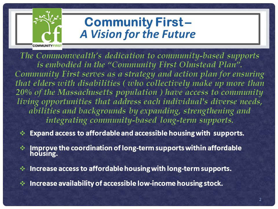 The Commonwealth's dedication to community-based supports is embodied in the Community First Olmstead Plan .