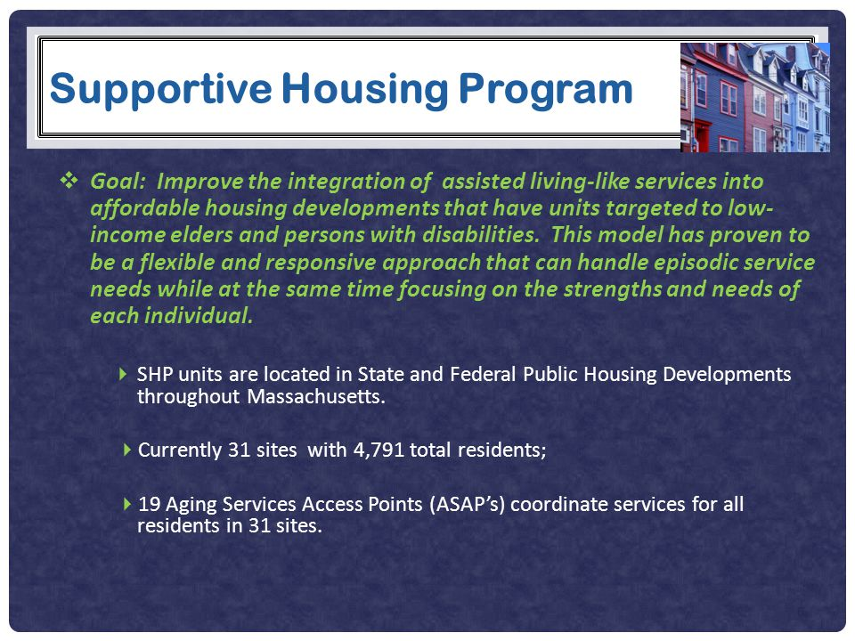 Supportive Housing Program  Goal: Improve the integration of assisted living-like services into affordable housing developments that have units targeted to low- income elders and persons with disabilities.