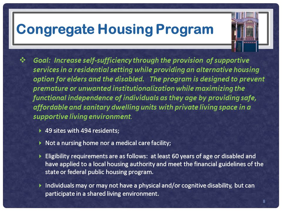 Congregate Housing Program  Goal: Increase self-sufficiency through the provision of supportive services in a residential setting while providing an alternative housing option for elders and the disabled.