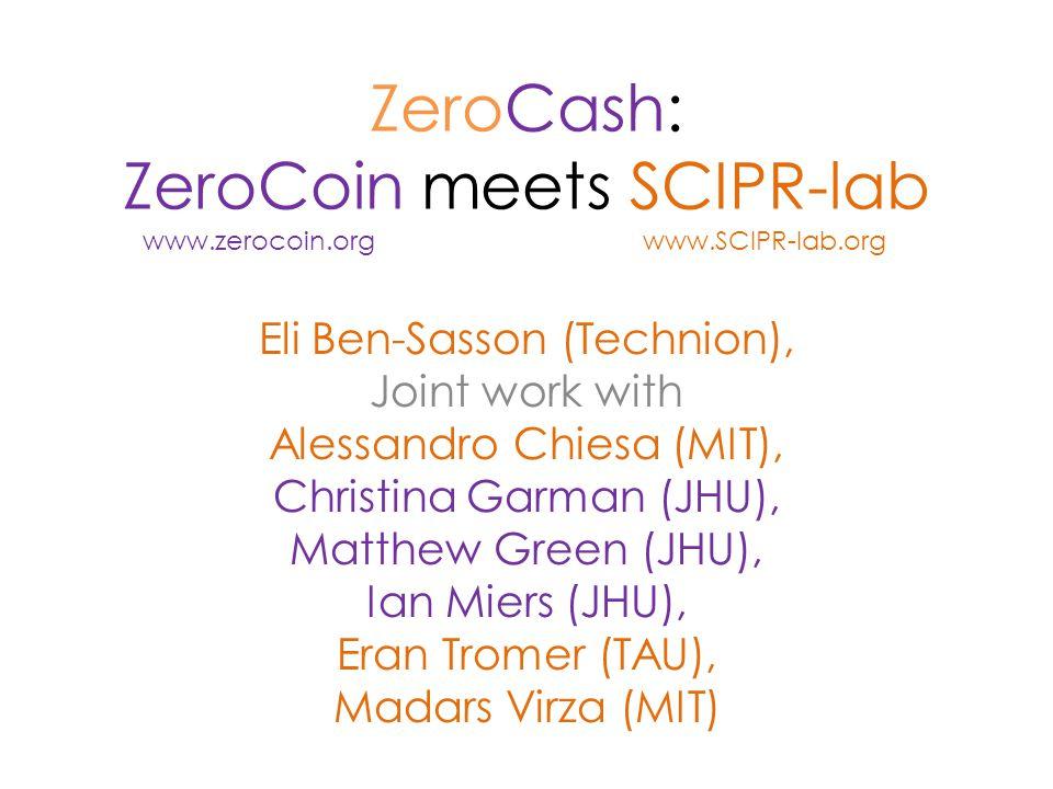 ZeroCash: ZeroCoin meets SCIPR-lab Eli Ben-Sasson (Technion), Joint work with Alessandro Chiesa (MIT), Christina Garman (JHU), Matthew Green (JHU), Ian Miers (JHU), Eran Tromer (TAU), Madars Virza (MIT) www.zerocoin.orgwww.SCIPR-lab.org