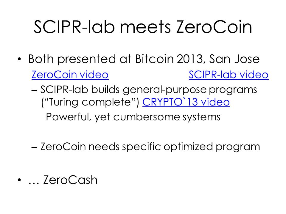 SCIPR-lab meets ZeroCoin Both presented at Bitcoin 2013, San Jose ZeroCoin videoSCIPR-lab video – SCIPR-lab builds general-purpose programs ( Turing complete ) CRYPTO`13 videoCRYPTO`13 video Powerful, yet cumbersome systems – ZeroCoin needs specific optimized program … ZeroCash