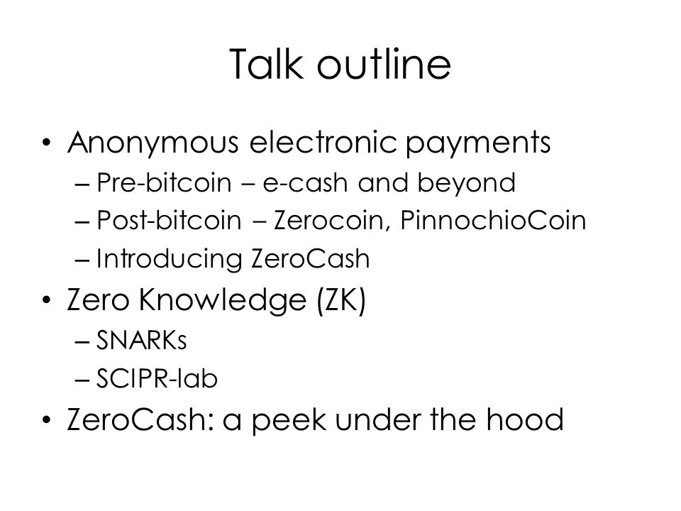 Talk outline Anonymous electronic payments – Pre-bitcoin – e-cash and beyond – Post-bitcoin – Zerocoin, PinnochioCoin – Introducing ZeroCash Zero Knowledge (ZK) – SNARKs – SCIPR-lab ZeroCash: a peek under the hood