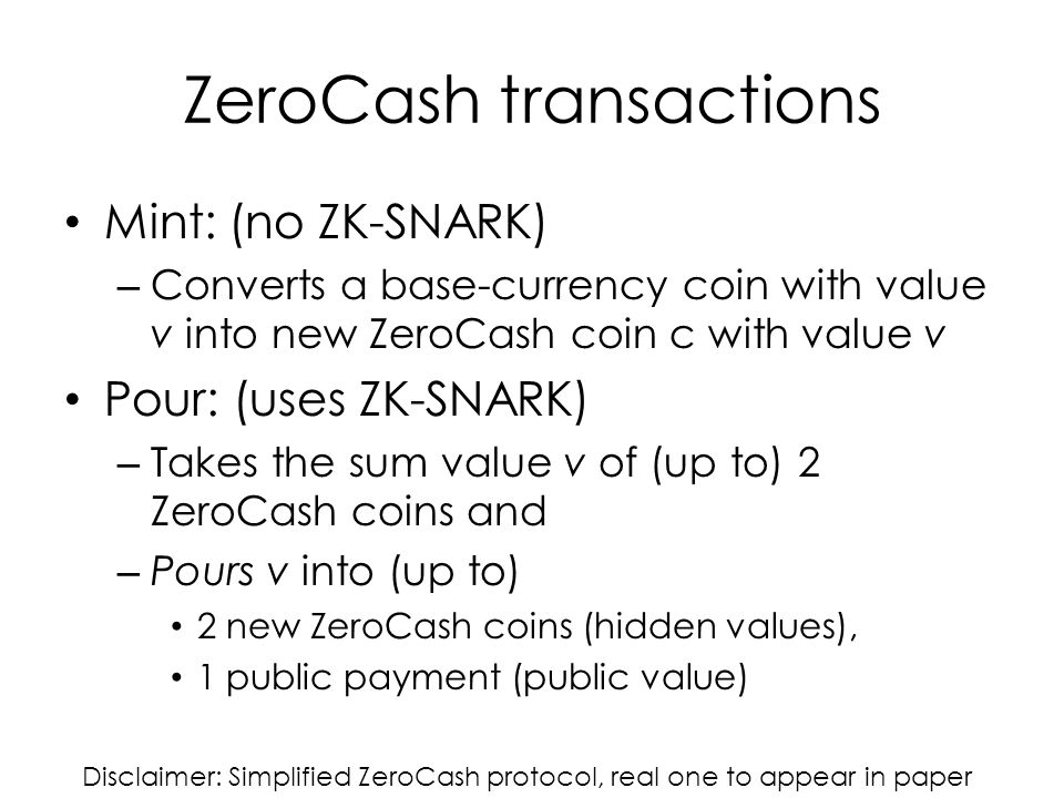 ZeroCash transactions Mint: (no ZK-SNARK) – Converts a base-currency coin with value v into new ZeroCash coin c with value v Pour: (uses ZK-SNARK) – Takes the sum value v of (up to) 2 ZeroCash coins and – Pours v into (up to) 2 new ZeroCash coins (hidden values), 1 public payment (public value) Disclaimer: Simplified ZeroCash protocol, real one to appear in paper