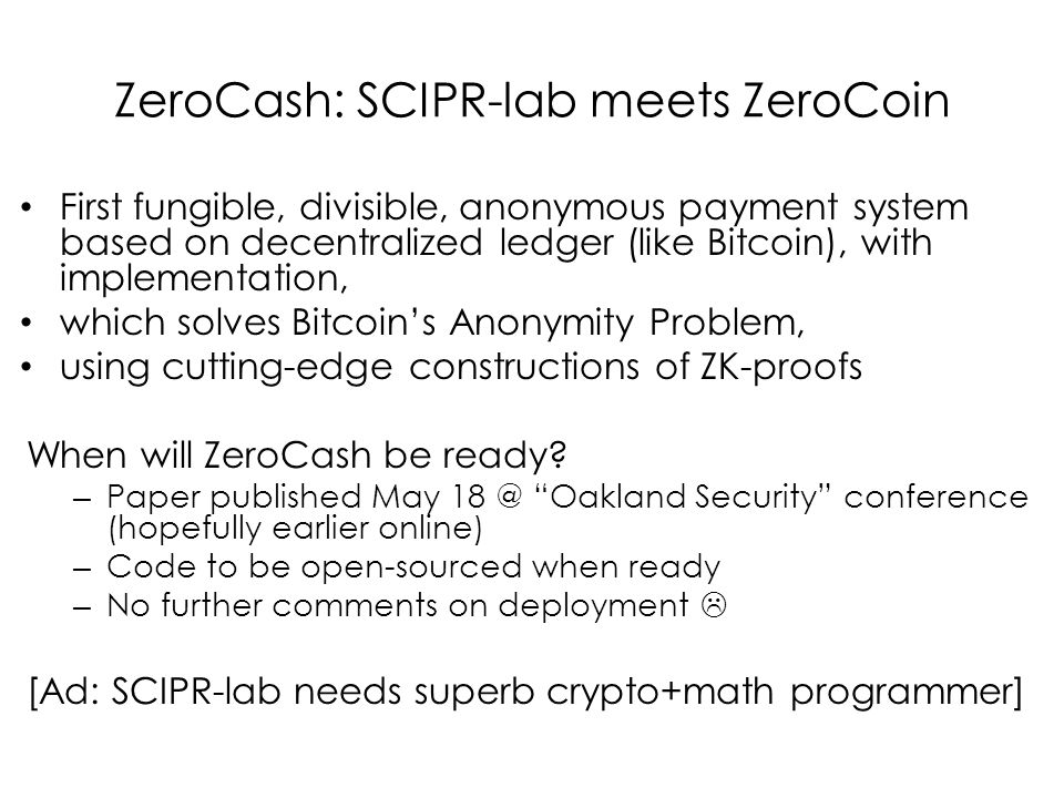 ZeroCash: SCIPR-lab meets ZeroCoin First fungible, divisible, anonymous payment system based on decentralized ledger (like Bitcoin), with implementation, which solves Bitcoin's Anonymity Problem, using cutting-edge constructions of ZK-proofs When will ZeroCash be ready.