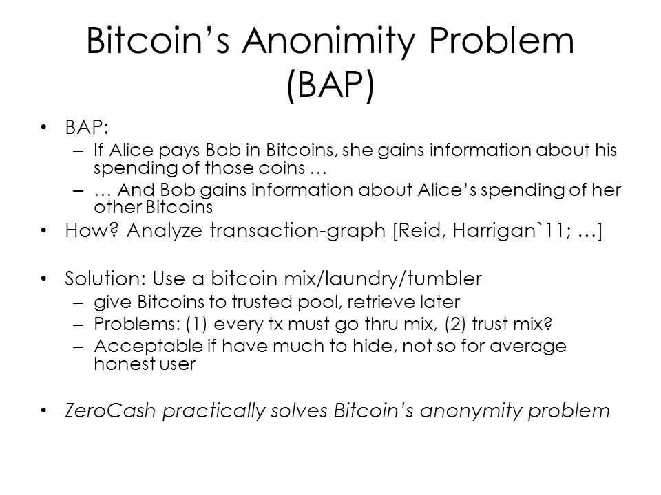 Bitcoin's Anonimity Problem (BAP) BAP: – If Alice pays Bob in Bitcoins, she gains information about his spending of those coins … – … And Bob gains information about Alice's spending of her other Bitcoins How.