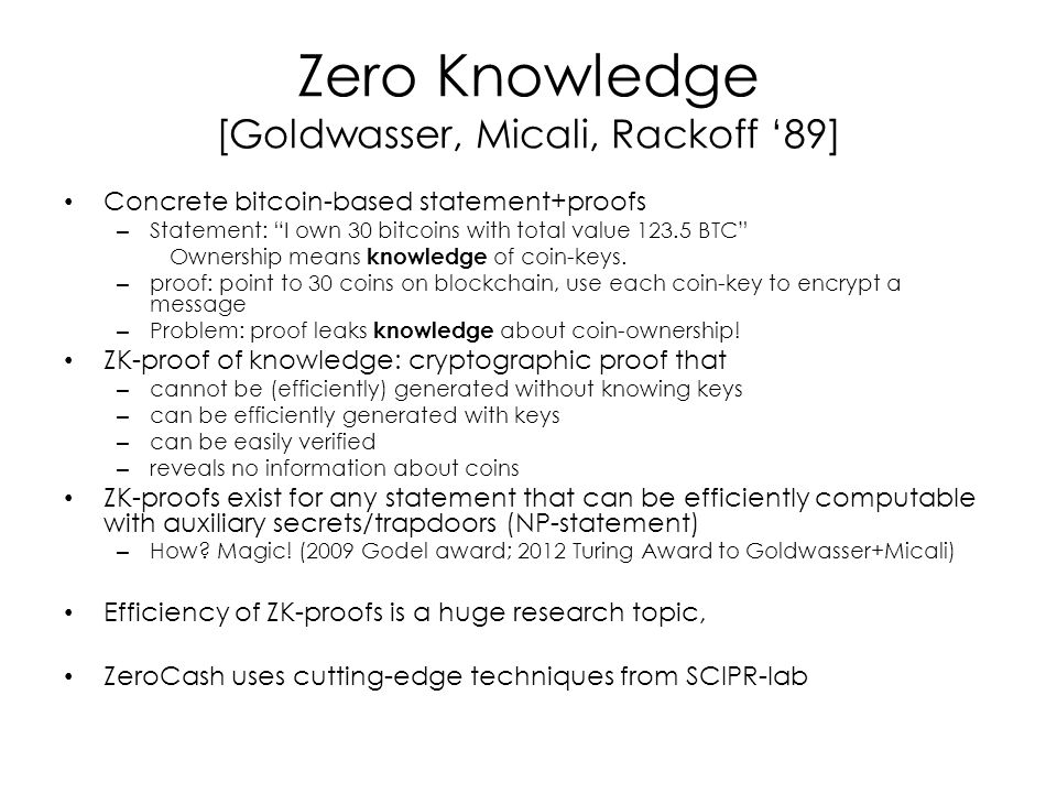 Zero Knowledge [Goldwasser, Micali, Rackoff '89] Concrete bitcoin-based statement+proofs – Statement: I own 30 bitcoins with total value 123.5 BTC Ownership means knowledge of coin-keys.