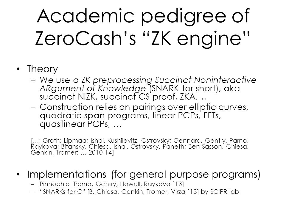 Academic pedigree of ZeroCash's ZK engine Theory – We use a ZK preprocessing Succinct Noninteractive ARgument of Knowledge (SNARK for short), aka succinct NIZK, succinct CS proof, ZKA, … – Construction relies on pairings over elliptic curves, quadratic span programs, linear PCPs, FFTs, quasilinear PCPs, … […; Groth; Lipmaa; Ishai, Kushilevitz, Ostrovsky; Gennaro, Gentry, Parno, Raykova; Bitansky, Chiesa, Ishai, Ostrovsky, Paneth; Ben-Sasson, Chiesa, Genkin, Tromer; … 2010-14] Implementations (for general purpose programs) – Pinnochio [Parno, Gentry, Howell, Raykova `13] – SNARKs for C [B, Chiesa, Genkin, Tromer, Virza `13] by SCIPR-lab